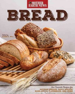 Bread by Mother earth news : our favorite recipes for artisan breads, quick breads, buns, rolls, flatbreads, and more / edited by Karen K. Will.