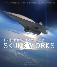 The projects of Skunk Works : 75 years of Lockheed Martin's advanced development programs / by Steve Pace. - by Steve Pace.