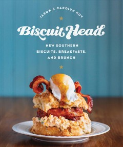Biscuit head : new Southern biscuits, breakfasts, and brunch / Jason and Carolyn Roy.