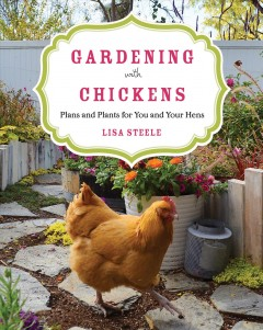 Gardening with chickens : plans and plants for you and your hens / Lisa Steele.