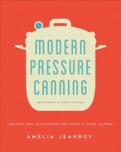 Modern pressure canning : recipes and techniques for today's home canner / Amelia Jeanroy ; photographs by Kerry Michaels. - Amelia Jeanroy ; photographs by Kerry Michaels.