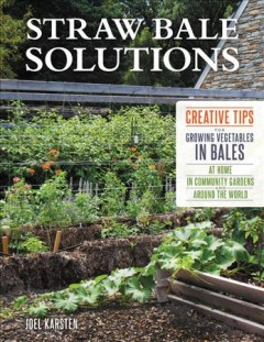 Straw bale solutions : creative tips for growing vegetables in bales at home , in community gardens, and around the world / Joel Karsten. - Joel Karsten.