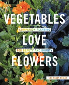 Vegetables love flowers : companion planting for beauty and bounty / Lisa Mason Ziegler.