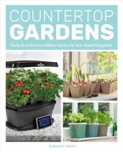 Countertop gardens : easily grow kitchen edibles indoors for year-round enjoyment / Shelley Levis. - Shelley Levis.