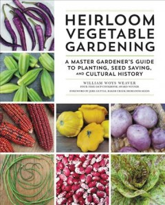 Heirloom vegetable gardening : a master gardener's guide to planting, seed saving, and cultural history / William Woys Weaver ; foreword by Jere Gettle, Baker Creek Heirloom Seeds ; photography by L. Wilbur Zimmerman and William Woys Weaver.
