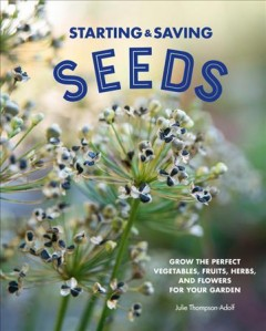 Starting & saving seeds : grow the perfect vegetables, fruits, herbs and flowers for your garden / Julie Thompson-Adolf.