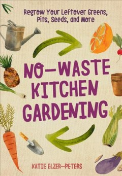 No-waste kitchen gardening : regrow your leftover greens, stalks, seeds, and more / by Katie Elzer-Peters. - by Katie Elzer-Peters.