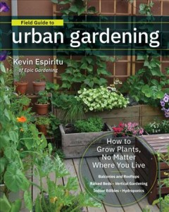 Field guide to urban gardening : sort through the small-space options and get growing today / Kevin Espiritu.