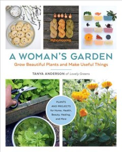 A woman's garden : grow beautiful plants and make useful things / Tanya Anderson of Lovely Greens. - Tanya Anderson of Lovely Greens.