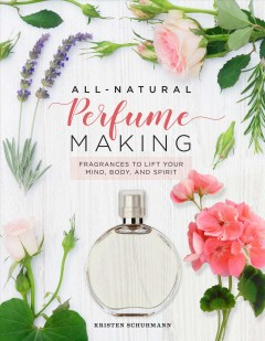 All-natural perfume making : fragrances to lift your mind, body, and spirit / by Kristen Schuhmann. - by Kristen Schuhmann.