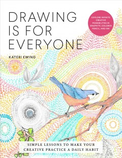 Drawing is for everyone : simple lessons to make your creative practice a daily habit / Kateri Ewing.