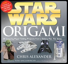 Star Wars origami : 36 amazing paper-folding projects from a galaxy far, far away-- / Chris Alexander. - Chris Alexander.