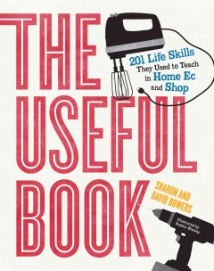 The useful book : 201 life skills they used to teach in home ec and shop / Sharon and David Bowers ; illustrated by Sophia Nicolay. - Sharon and David Bowers ; illustrated by Sophia Nicolay.
