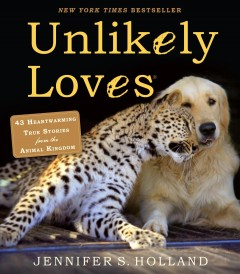 Unlikely loves : 43 heartwarming true stories from the animal kingdom / by Jennifer S. Holland. - by Jennifer S. Holland.