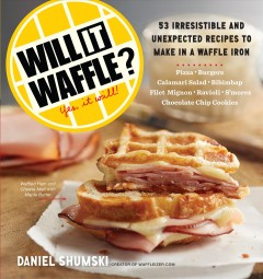 Will it waffle? : 53 unexpected and irresistible recipes to make in a waffle iron / Daniel Shumski, creator of waffleizer.com.