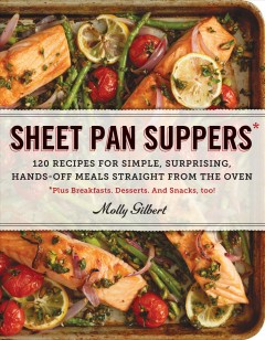 Sheet pan suppers : 120 recipes for simple, surprising, hands-off meals straight from the oven : plus breakfasts, desserts, and snacks, too! / Molly Gilbert.
