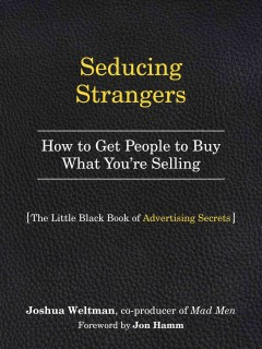 Seducing strangers : how to get people to buy what you're selling / Josh Weltman ; foreword by Jon Hamm.