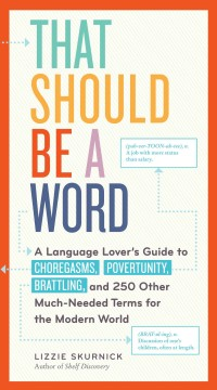 That should be a word : a language lover's guide to choregasms, povertunity, brattling, and 250 other much-needed terms for the modern world / Lizzie Skurnick ; illustrations by Janne Iivonen. - Lizzie Skurnick ; illustrations by Janne Iivonen.