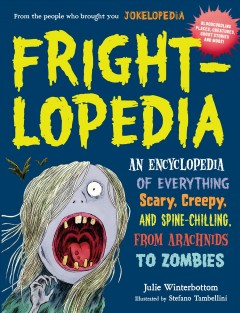 Frightlopedia : an encyclopedia of everything scary, creepy, and spine-chilling, from arachnids to zombies / by Julie Winterbottom, with contributions by Rachel Bozek ; illustrated by Stefano Tambellini. - by Julie Winterbottom, with contributions by Rachel Bozek ; illustrated by Stefano Tambellini.