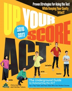 Up your score ACT : the underground guide to outsmarting the ACT / by Chris Arp and Veritas tutors and test prep with Ava Chen, Jon Fish, Devon Kerr, and Zack Swafford ; illustrations by Julian Callos. - by Chris Arp and Veritas tutors and test prep with Ava Chen, Jon Fish, Devon Kerr, and Zack Swafford ; illustrations by Julian Callos.
