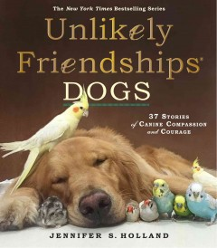 Unlikely friendships: dogs : 37 stories of canine compassion and courage / by Jennifer S. Holland. - by Jennifer S. Holland.