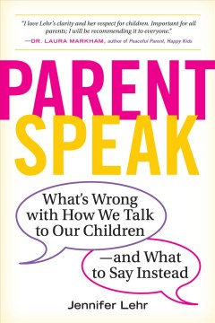 Parent speak : what's wrong with how we talk to our children--and what to say instead / Jennifer Lehr.