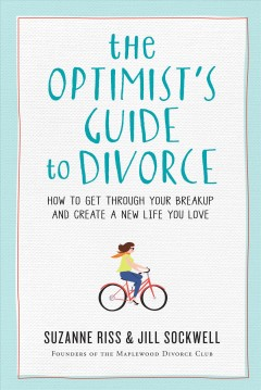 The optimist's guide to divorce : how to get through your breakup and create a new life you love / Suzanne Riss & Jill Sockwell.