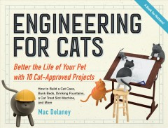 Engineering for cats : better the life of your pet with 10 cat-approved projects / Mac Delaney.