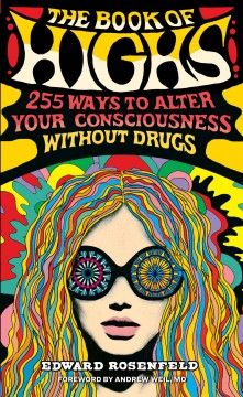 The book of highs : 255 ways to alter your consciousness without drugs / by Edward Rosenfeld ; cover and interior illustrations by Nate Duval ; foreword by Andrew Weil.