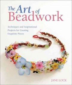 The art of beadwork : techniques and inspirational projects for creating exquisite pieces / Jane Lock. - Jane Lock.