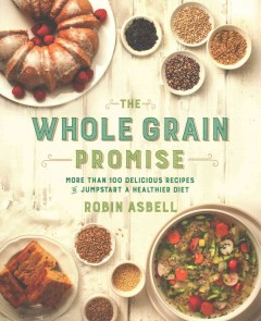 The whole grain promise : more than 100 delicious recipes to jumpstart a healthier diet / Robin Asbell. - Robin Asbell.