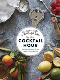 The new cocktail hour : the essential guide to hand-crafted drinks / André Darlington & Tenaya Darlington ; photography by Jason Varney. - André Darlington & Tenaya Darlington ; photography by Jason Varney.