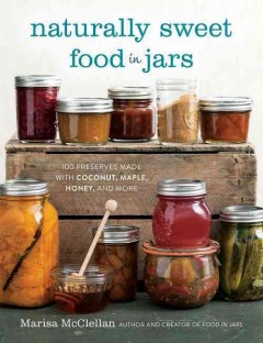 Naturally sweet food in jars : 100 preserves made with coconut, maple, honey, and more / Marisa McClellan ; photography by Steve Legato. - Marisa McClellan ; photography by Steve Legato.