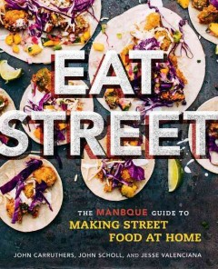 Eat street : the ManBQue guide to making street food at home / John Carruthers, John Scholl, and Jesse Valenciana ; photography by Clayton Hauck. - John Carruthers, John Scholl, and Jesse Valenciana ; photography by Clayton Hauck.