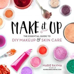 Make it up : the essential guide to DIY makeup & skin care / Marie Rayma. - Marie Rayma.