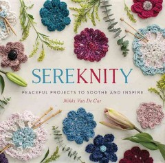 SereKNITy : peaceful projects to soothe and inspire / Nikki Van De Car.
