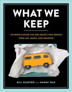 What we keep : 150 people share the one object that brings them joy, magic, and meaning / Bill Shapiro with Naomi Wax.