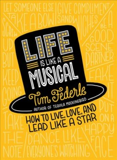 Life is like a musical : how to live, love, and lead like a star / Tim Federle.