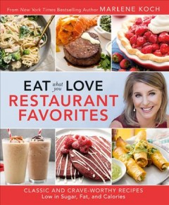 Eat what you love restaurant favorites : classic and crave-worthy recipes low in sugar, fat, and calories / Marlene Koch ; food photography by Steve Legato. - Marlene Koch ; food photography by Steve Legato.