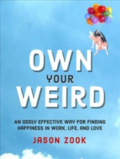 Own your weird : an oddly effective way for finding happiness in work, life, and love / Jason Zook.