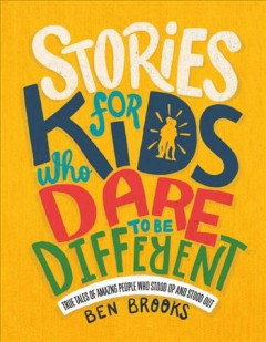 Stories for kids who dare to be different : true tales of amazing people who stood up and stood out / Ben Brooks ; illustrated by Quinton Winter.