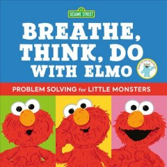 Breathe, think, do with Elmo : problem solving for little monsters / by Sesame Workshop and Robin Newman ; illustrated by Ernie Kwiat. - by Sesame Workshop and Robin Newman ; illustrated by Ernie Kwiat.