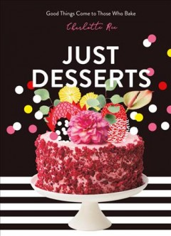 Just desserts : good things come to those who bake / Charlotte Ree ; photography by Luisa Brimble ; illustrations by Alice Oehr. - Charlotte Ree ; photography by Luisa Brimble ; illustrations by Alice Oehr.