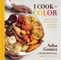 I cook in color : bright flavors from my kitchen and around the world / Asha Gomez and Martha Hall Foose. - Asha Gomez and Martha Hall Foose.