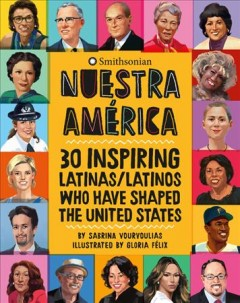 Nuestra América : 30 inspiring Latinas/Latinos who have shaped the United States / by Sabrina Vourvoulias ; illustrated by Gloria Félix ; introduction by Eduardo Diaz ; reading guide by Emily Key.