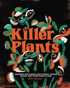 Killer plants : growing and caring for flytraps, pitcher plants, and other deadly flora / Molly Williams ; illustrated by Marisol Ortega.