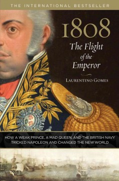 1808 : the flight of the emperor : how a weak prince, a mad queen, and the British navy tricked Napoleon and changed the new world / Laurentino Gomes : translated from the Portuguese by Andrew Nevins.