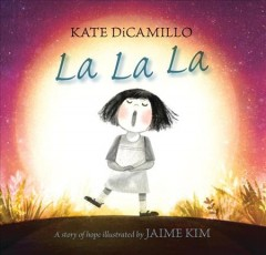 La la la /  Kate DiCamillo ; a story of hope illustrated by Jaime Kim.