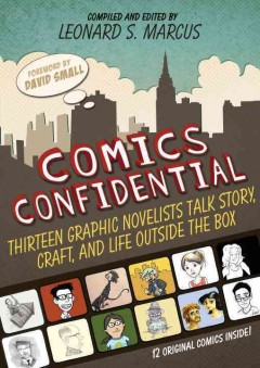 Comics confidential : thirteen graphic novelists talk story, craft, and life outside the box / [compiled and edited by] Leonard S. Marcus ; [foreword by David Small]. - [compiled and edited by] Leonard S. Marcus ; [foreword by David Small].