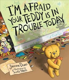I'm afraid your teddy is in trouble today /  Jancee Dunn ; illustrated by Scott Nash.
